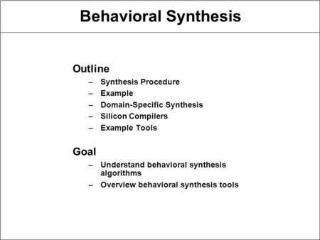 Behavioral Synthesis Outline –Synthesis Procedure –Example –Domain-Specific Synthesis –Silicon Compilers –Example Tools Goal –Understand behavioral synthesis.