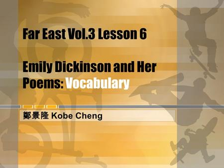 Far East Vol.3 Lesson 6 Emily Dickinson and Her Poems: Vocabulary 鄭景隆 Kobe Cheng.