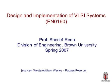 Design and Implementation of VLSI Systems (EN0160) Prof. Sherief Reda Division of Engineering, Brown University Spring 2007 [sources: Weste/Addison Wesley.