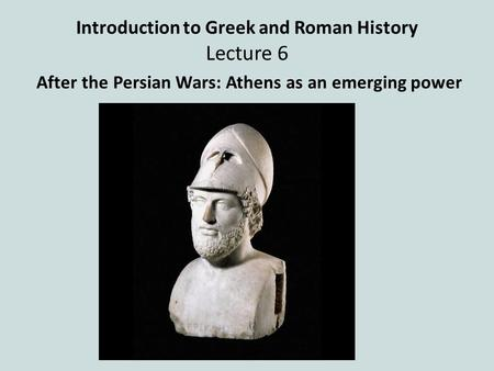 Introduction to Greek and Roman History Lecture 6 After the Persian Wars: Athens as an emerging power.