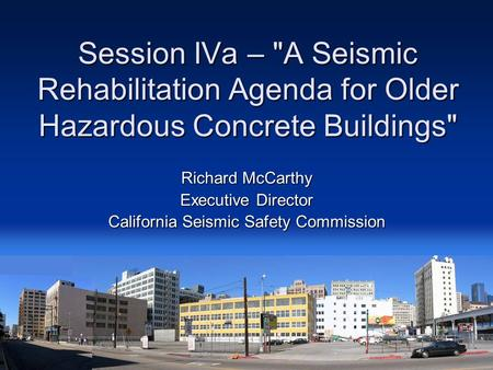 Session IVa – A Seismic Rehabilitation Agenda for Older Hazardous Concrete Buildings Richard McCarthy Executive Director California Seismic Safety Commission.