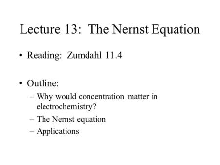 Lecture 13: The Nernst Equation Reading: Zumdahl 11.4 Outline: –Why would concentration matter in electrochemistry? –The Nernst equation –Applications.