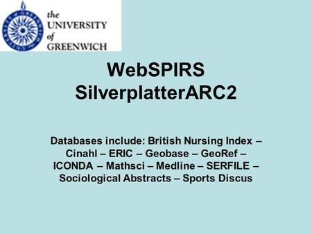 WebSPIRS SilverplatterARC2 Databases include: British Nursing Index – Cinahl – ERIC – Geobase – GeoRef – ICONDA – Mathsci – Medline – SERFILE – Sociological.