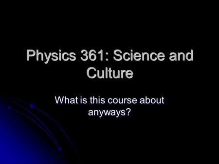 Physics 361: Science and Culture What is this course about anyways?