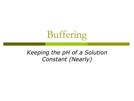 Buffering Keeping the pH of a Solution Constant (Nearly)