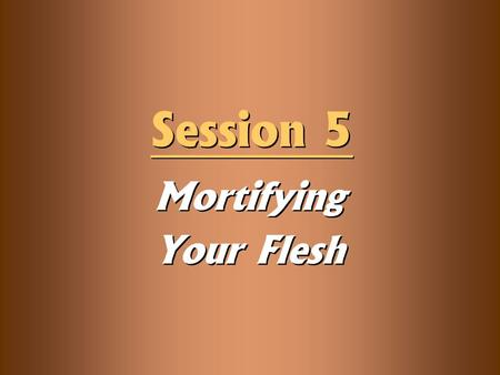 Mortifying Your Flesh Session 5. Knowledge Objectives  Explain the meaning of the three steps of mortification in Romans 6—know, reckon, and yield—and.