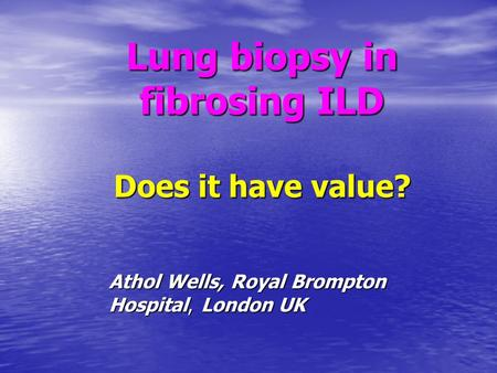 Lung biopsy in fibrosing ILD Does it have value? Athol Wells, Royal Brompton Hospital, London UK.