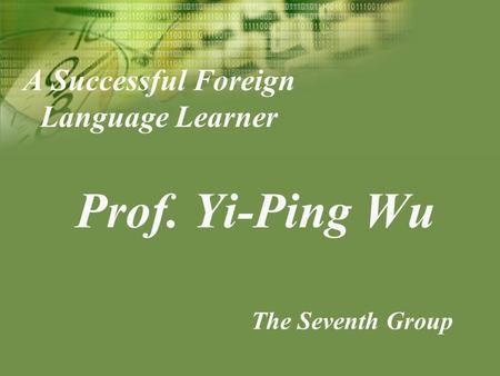 A Successful Foreign Language Learner Prof. Yi-Ping Wu The Seventh Group.