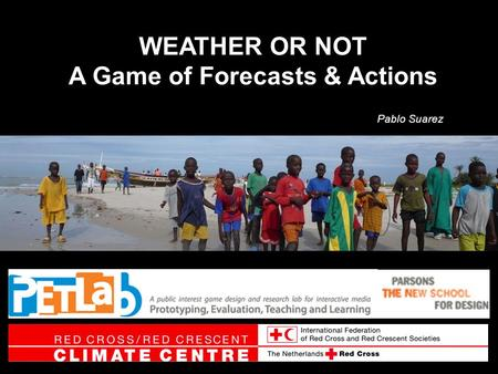 WEATHER OR NOT A Game of Forecasts & Actions Pablo Suarez.