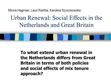 Urban Renewal: Social Effects in the Netherlands and Great Britain To what extend urban renewal in the Netherlands differs from Great Britain in terms.
