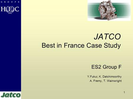 1 JATCO Best in France Case Study ES2 Group F Y.Fukui, K. Datchimoorthy A. Fremy, T. Wainwright.