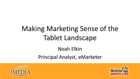 Making Marketing Sense of the Tablet Landscape Noah Elkin Principal Analyst, eMarketer.