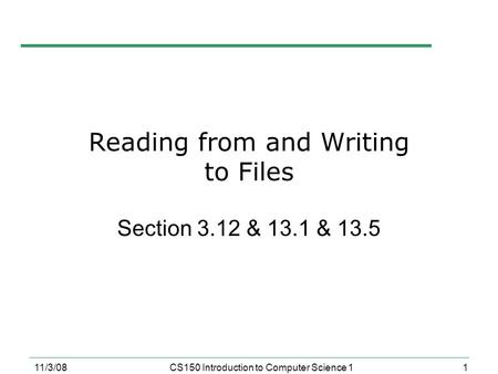 1 11/3/08CS150 Introduction to Computer Science 1 Reading from and Writing to Files Section 3.12 & 13.1 & 13.5.