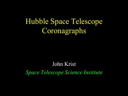 Hubble Space Telescope Coronagraphs John Krist Space Telescope Science Institute.