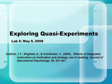 1 Exploring Quasi-Experiments Lab 5: May 9, 2008 Guthrie, J.T., Wigfield, A., & VonSecker, C. (2000). Effects of integrated instruction on motivation and.