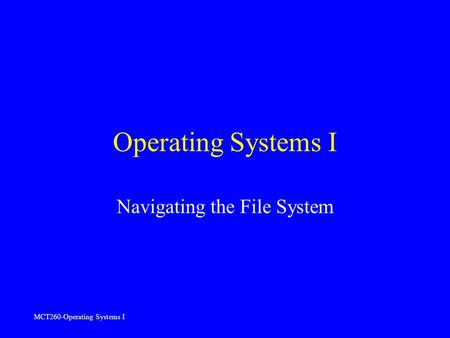 MCT260-Operating Systems I Operating Systems I Navigating the File System.