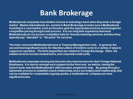 Bank Brokerage Multinational companies have limited choices in selecting a bank when they enter a foreign market. Blades International, Inc. assists in.