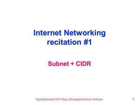 1 Spring Semester 2007, Dept. of Computer Science, Technion Internet Networking recitation #1 Subnet + CIDR.