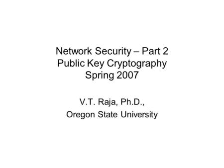 Network Security – Part 2 Public Key Cryptography Spring 2007 V.T. Raja, Ph.D., Oregon State University.