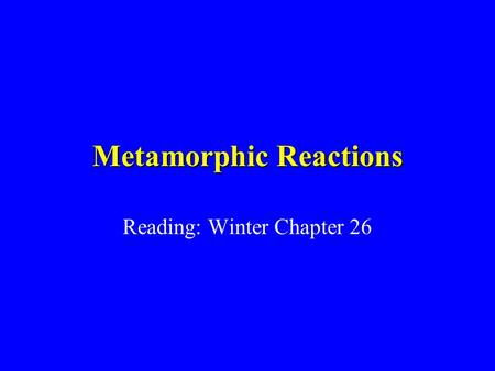Metamorphic Reactions Reading: Winter Chapter 26.