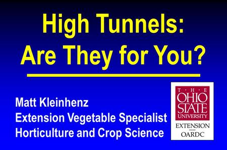 Matt Kleinhenz Extension Vegetable Specialist Horticulture and Crop Science High Tunnels: Are They for You?