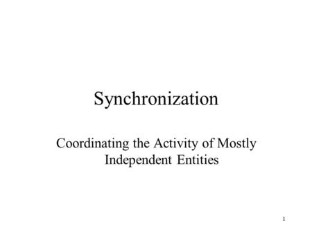 1 Synchronization Coordinating the Activity of Mostly Independent Entities.