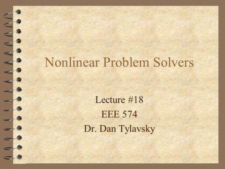 Lecture #18 EEE 574 Dr. Dan Tylavsky Nonlinear Problem Solvers.