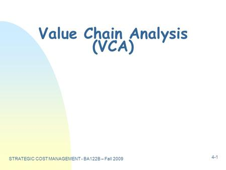 STRATEGIC COST MANAGEMENT - BA122B – Fall 2009 4-1 Value Chain Analysis (VCA)