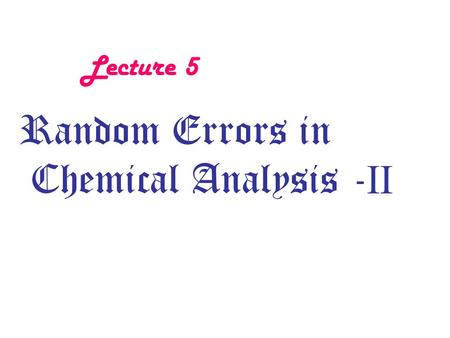 Lecture 5 Random Errors in Chemical Analysis - II.