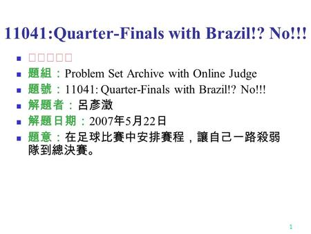 1 11041:Quarter-Finals with Brazil!? No!!! ★★★☆☆ 題組: Problem Set Archive with Online Judge 題號: 11041: Quarter-Finals with Brazil!? No!!! 解題者:呂彥澂 解題日期: