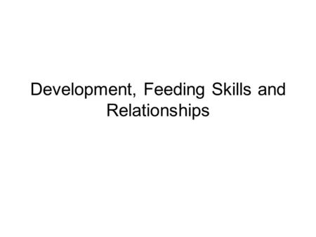 Development, Feeding Skills and Relationships. What factors influence food choices, eating behaviors, and acceptance?