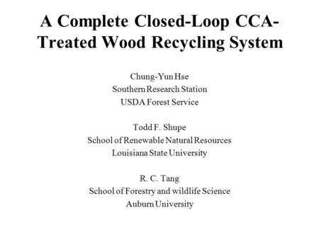 A Complete Closed-Loop CCA- Treated Wood Recycling System Chung-Yun Hse Southern Research Station USDA Forest Service Todd F. Shupe School of Renewable.