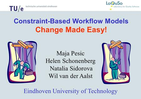 Constraint-Based Workflow Models Change Made Easy! Maja Pesic Helen Schonenberg Natalia Sidorova Wil van der Aalst Eindhoven University of Technology.