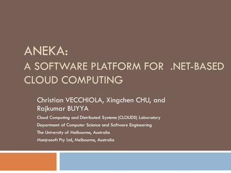 ANEKA: A SOFTWARE PLATFORM FOR.NET-BASED CLOUD COMPUTING Christian VECCHIOLA, Xingchen CHU, and Rajkumar BUYYA Cloud Computing and Distributed Systems.