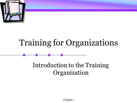 Chapter 1 Training for Organizations Introduction to the Training Organization.