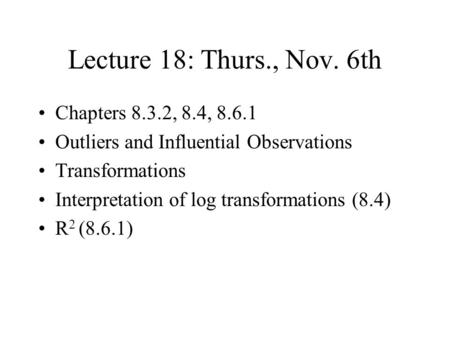 Lecture 18: Thurs., Nov. 6th Chapters 8.3.2, 8.4, 8.6.1 Outliers and Influential Observations Transformations Interpretation of log transformations (8.4)
