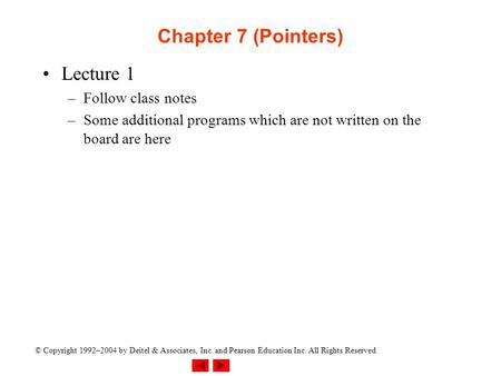 © Copyright 1992–2004 by Deitel & Associates, Inc. and Pearson Education Inc. All Rights Reserved. Chapter 7 (Pointers) Lecture 1 –Follow class notes –Some.