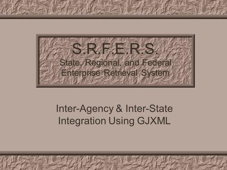 S.R.F.E.R.S. State, Regional, and Federal Enterprise Retrieval System Inter-Agency & Inter-State Integration Using GJXML.