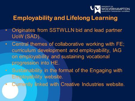 Employability and Lifelong Learning Originates from SSTWLLN bid and lead partner UoW (SAD). Central themes of collaborative working with FE; curriculum.