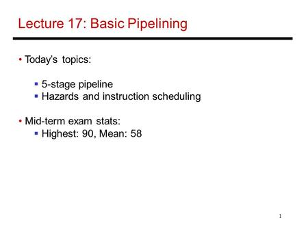 1 Lecture 17: Basic Pipelining Today's topics:  5-stage pipeline  Hazards and instruction scheduling Mid-term exam stats:  Highest: 90, Mean: 58.