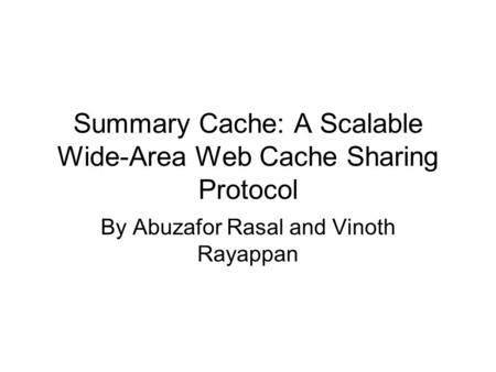 Summary Cache: A Scalable Wide-Area Web Cache Sharing Protocol By Abuzafor Rasal and Vinoth Rayappan.