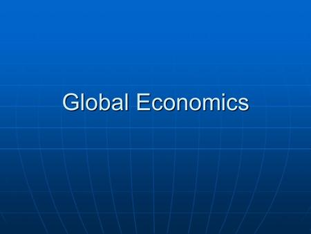 Global Economics. GLOBALIZATION GLOBALIZATION Globalization is the present worldwide drive toward a globalized economic system dominated by supranational.