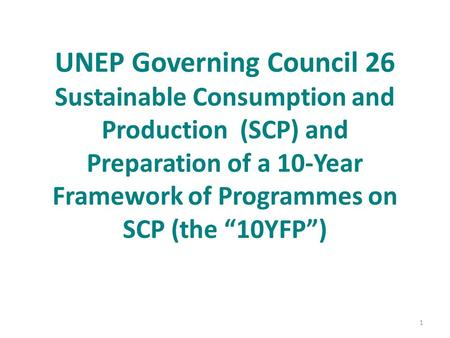 "UNEP Governing Council 26 Sustainable Consumption and Production (SCP) and Preparation of a 10-Year Framework of Programmes on SCP (the ""10YFP"") 1."