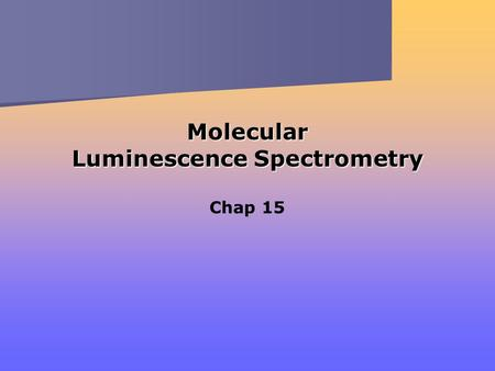 Molecular Luminescence Spectrometry Chap 15. Three Related Optical Methods Fluorescence Phosphorescence Chemiluminescence } From excitation through absorption.