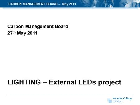Carbon Management Board 27 th May 2011 LIGHTING – External LEDs project CARBON MANAGEMENT BOARD – May 2011.