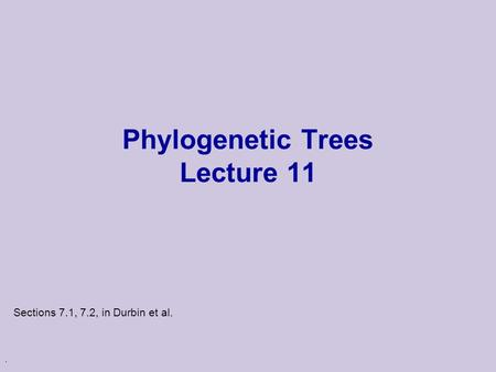 . Phylogenetic Trees Lecture 11 Sections 7.1, 7.2, in Durbin et al.