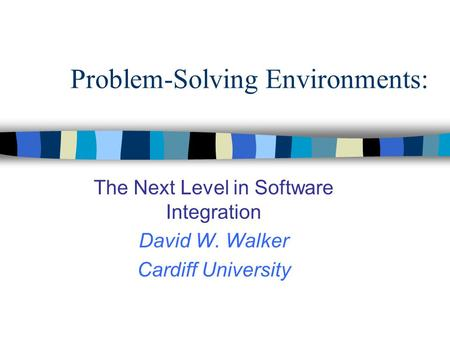 Problem-Solving Environments: The Next Level in Software Integration David W. Walker Cardiff University.