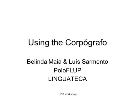 USP workshop Using the Corpógrafo Belinda Maia & Luís Sarmento PoloFLUP LINGUATECA.