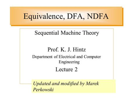 Equivalence, DFA, NDFA Sequential Machine Theory Prof. K. J. Hintz Department of Electrical and Computer Engineering Lecture 2 Updated and modified by.