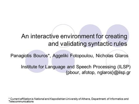 An interactive environment for creating and validating syntactic rules Panagiotis Bouros*, Aggeliki Fotopoulou, Nicholas Glaros Institute for Language.